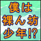 [趣虐少年] の【僕は裸ん坊少年!?】